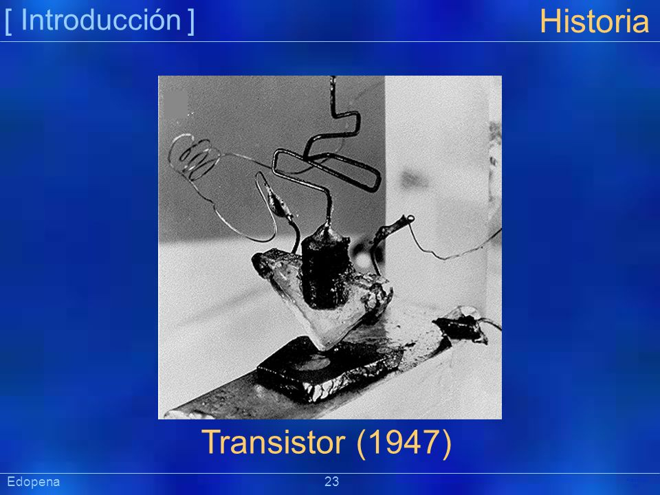 [ Introducción ] Historia. Transistor (1947) Edopena 23.